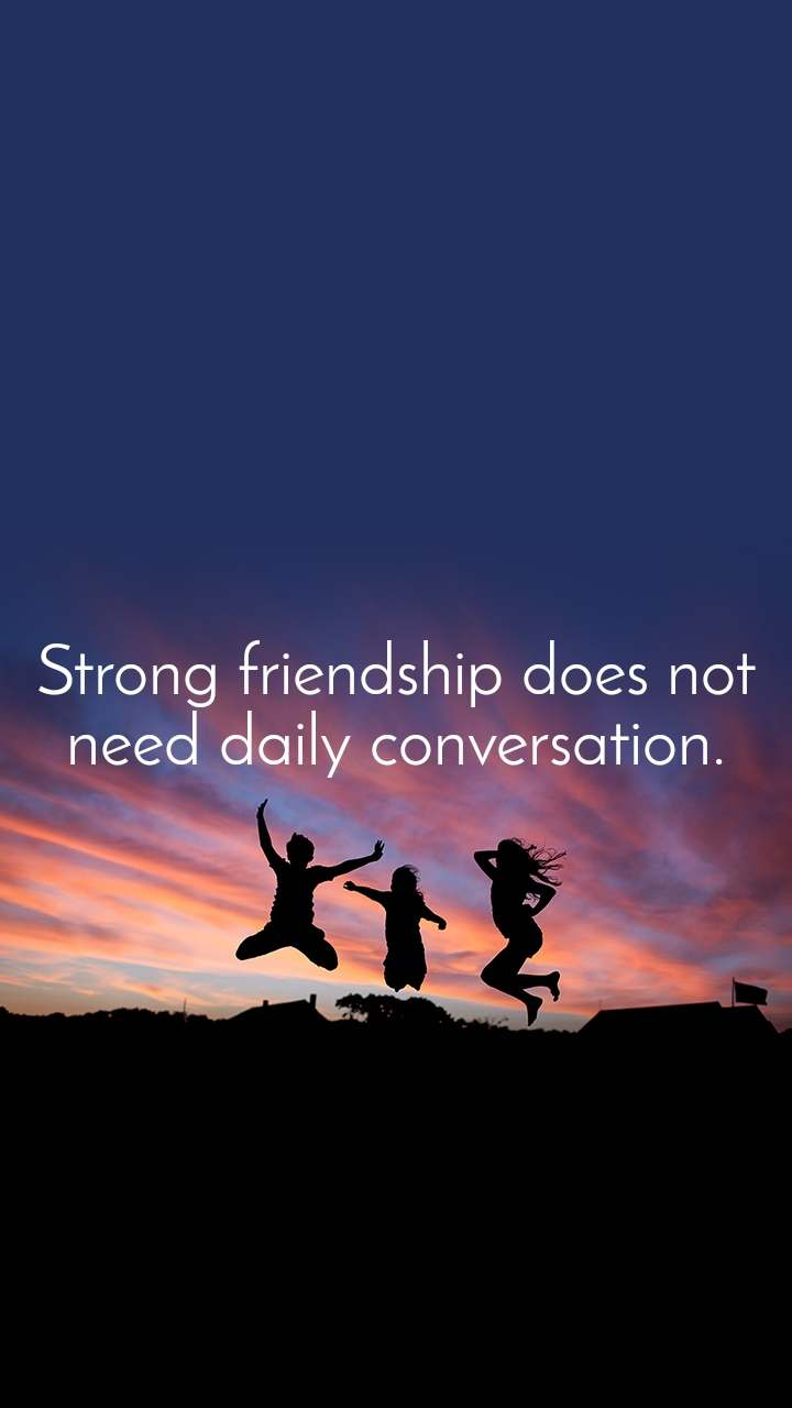 Strong friendship does not need daily conversation.