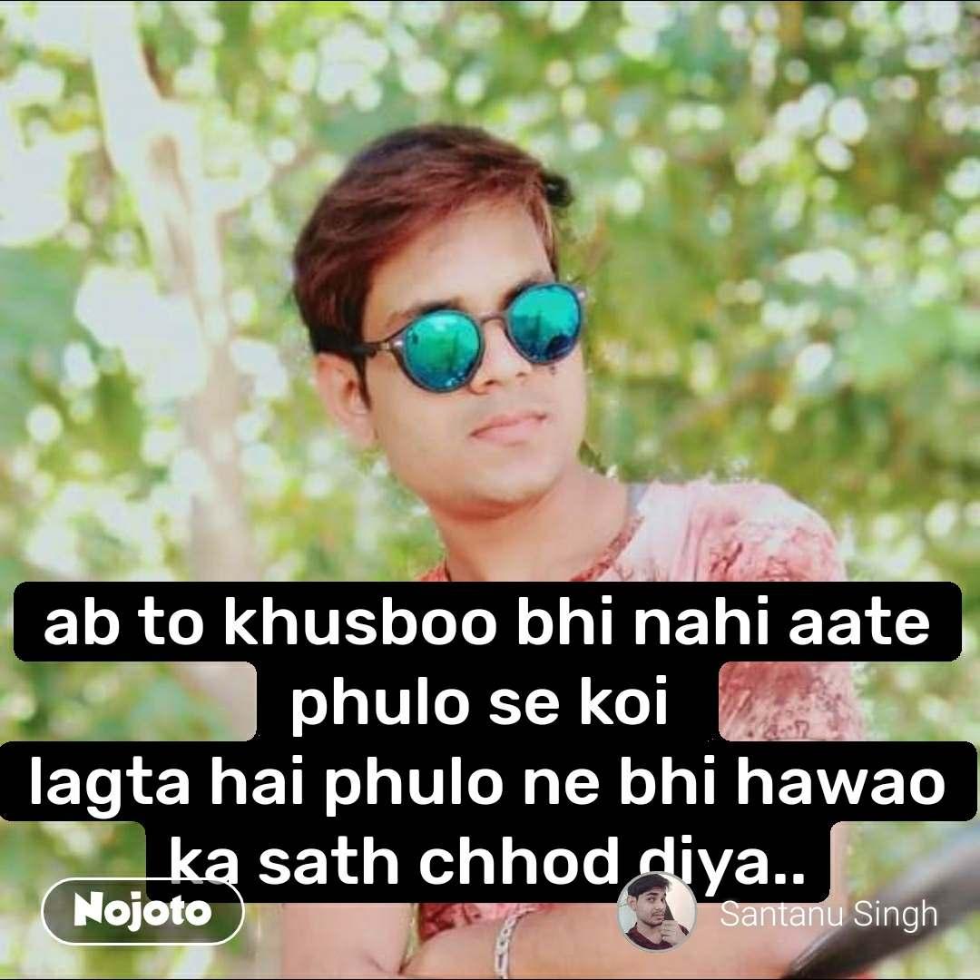ab to khusboo bhi nahi aate phulo se koi  lagta hai phulo ne bhi hawao ka sath chhod diya..
