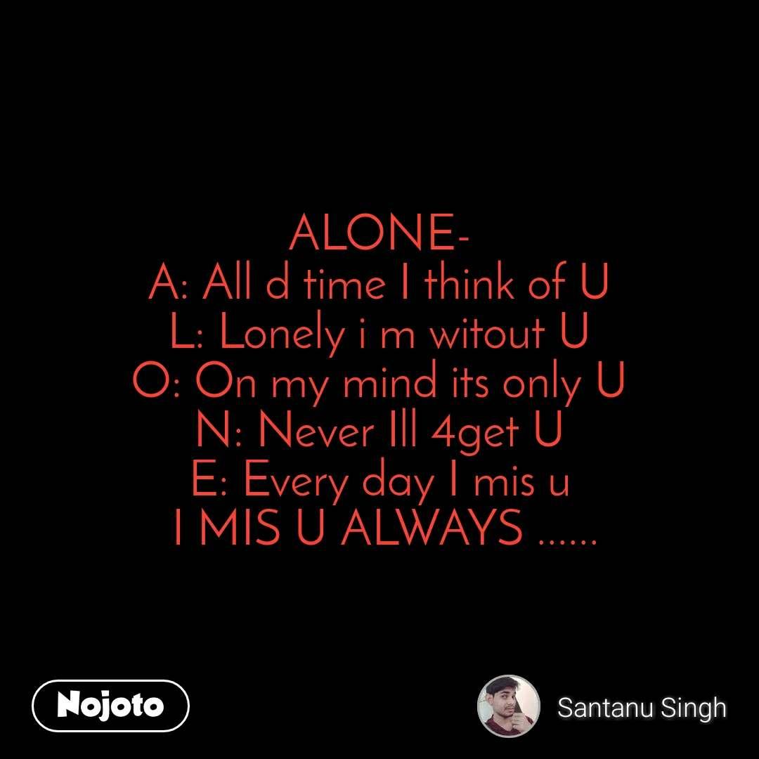 ALONE- A: All d time I think of U L: Lonely i m witout U O: On my mind its only U N: Never Ill 4get U E: Every day I mis u  I MIS U ALWAYS ......