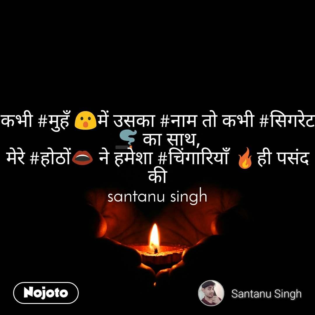 कभी #मुहँ 😮में उसका #नाम तो कभी #सिगरेट🚬 का साथ, मेरे #होठों👄 ने हमेशा #चिंगारियाँँ 🔥ही पसंद की santanu singh