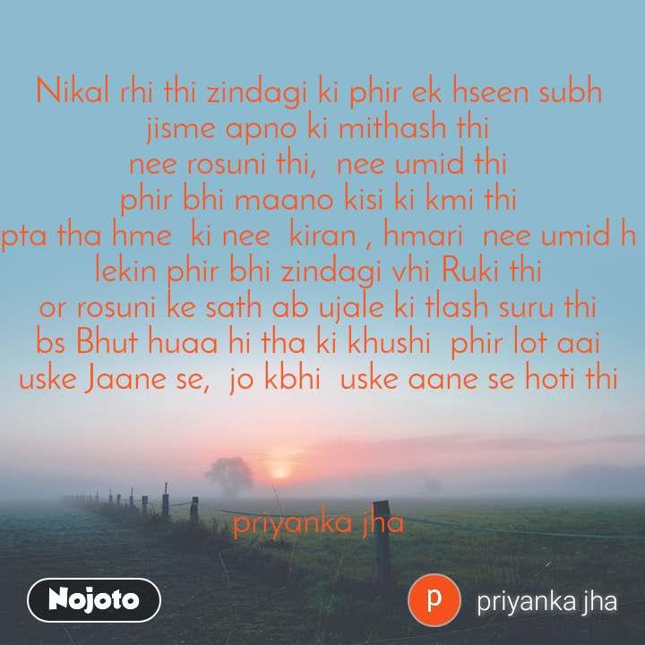 Nikal rhi thi zindagi ki phir ek hseen subh  jisme apno ki mithash thi  nee rosuni thi,  nee umid thi  phir bhi maano kisi ki kmi thi  pta tha hme  ki nee  kiran , hmari  nee umid h  lekin phir bhi zindagi vhi Ruki thi  or rosuni ke sath ab ujale ki tlash suru thi  bs Bhut huaa hi tha ki khushi  phir lot aai  uske Jaane se,  jo kbhi  uske aane se hoti thi     priyanka jha