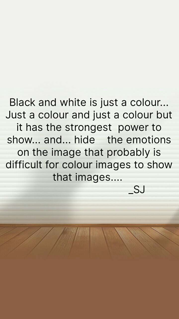 Black and white is just a colour... Just a colour and just a colour but it has the strongest  power to show... and... hide    the emotions on the image that probably is difficult for colour images to show that images....                                  _SJ