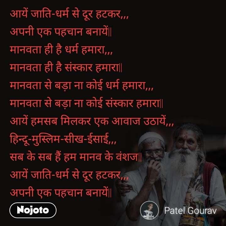 आयें जाति-धर्म से दूर हटकर,,, अपनी एक पहचान बनायें|| मानवता ही है धर्म हमारा,,, मानवता ही है संस्कार हमारा|| मानवता से बड़ा ना कोई धर्म हमारा,,, मानवता से बड़ा ना कोई संस्कार हमारा|| आयें हमसब मिलकर एक आवाज उठायें,,, हिन्दू-मुस्लिम-सीख-ईसाई,,, सब के सब हैं हम मानव के वंशज|| आयें जाति-धर्म से दूर हटकर,,, अपनी एक पहचान बनायें||