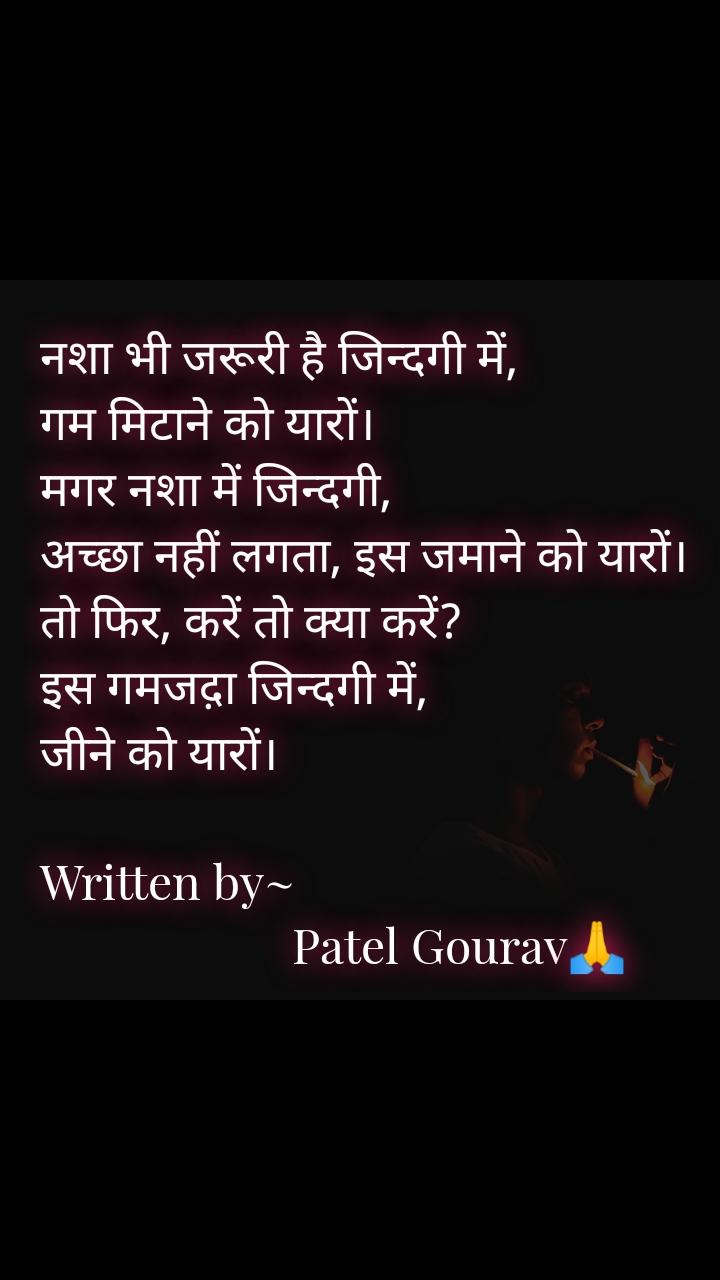 नशा भी जरूरी है जिन्दगी में, गम मिटाने को यारों। मगर नशा में जिन्दगी, अच्छा नहीं लगता, इस जमाने को यारों। तो फिर, करें तो क्या करें? इस गमजद़ा जिन्दगी में, जीने को यारों।  Written by~                                                   Patel Gourav🙏