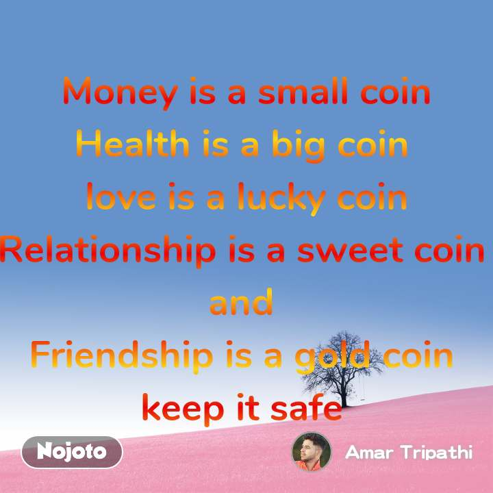Money is a small coin Health is a big coin   love is a lucky coin  Relationship is a sweet coin  and  Friendship is a gold coin  keep it safe
