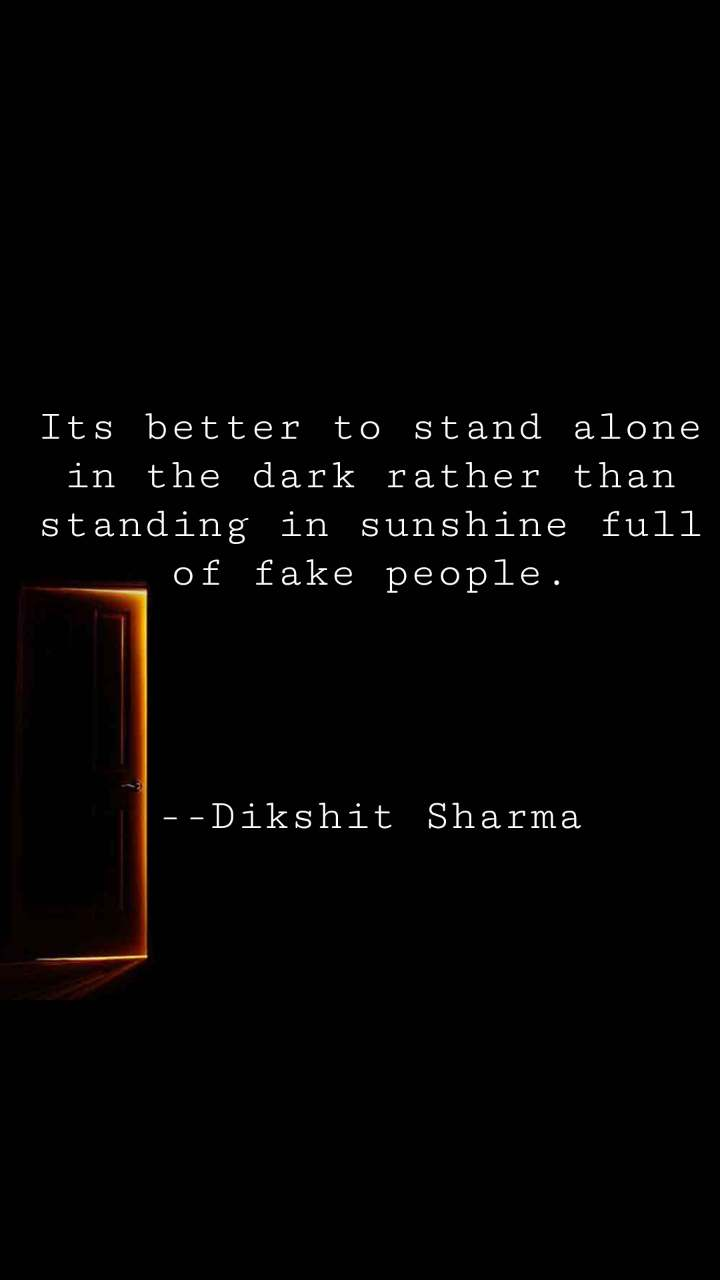 Its better to stand alone in the dark rather than standing in sunshine full of fake people.     --Dikshit Sharma