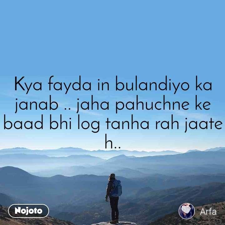 Kya fayda in bulandiyo ka janab .. jaha pahuchne ke baad bhi log tanha rah jaate h..