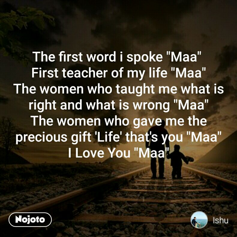 """The first word i spoke """"Maa""""  First teacher of my life """"Maa"""" The women who taught me what is right and what is wrong """"Maa"""" The women who gave me the precious gift 'Life' that's you """"Maa"""" I Love You """"Maa"""""""