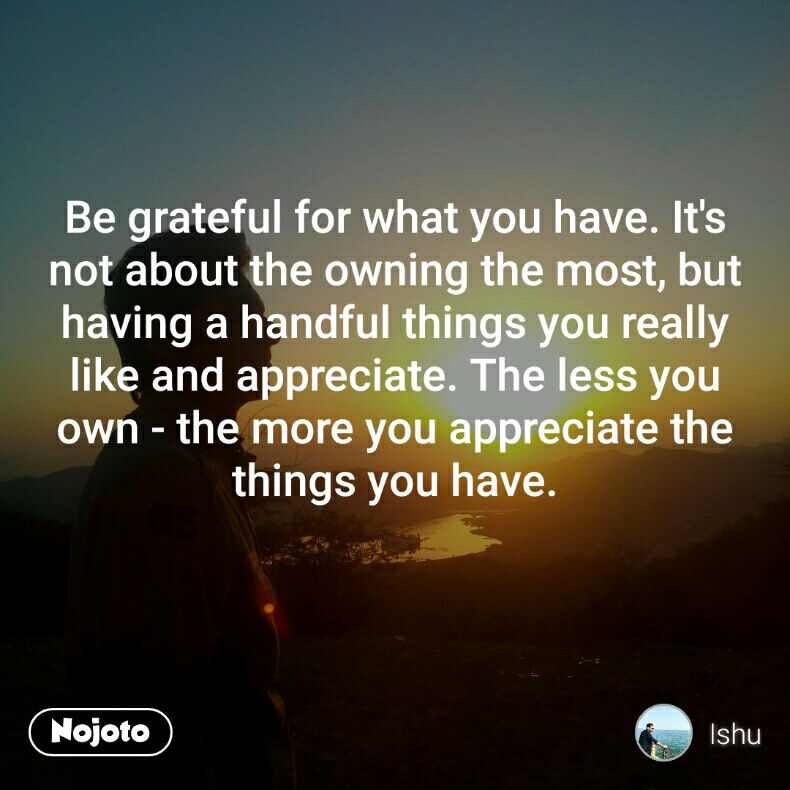 Be grateful for what you have. It's not about the owning the most, but having a handful things you really like and appreciate. The less you own - the more you appreciate the things you have.