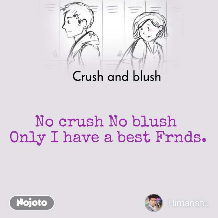 Crush and blush No crush No blush  Only I have a best Frnds.