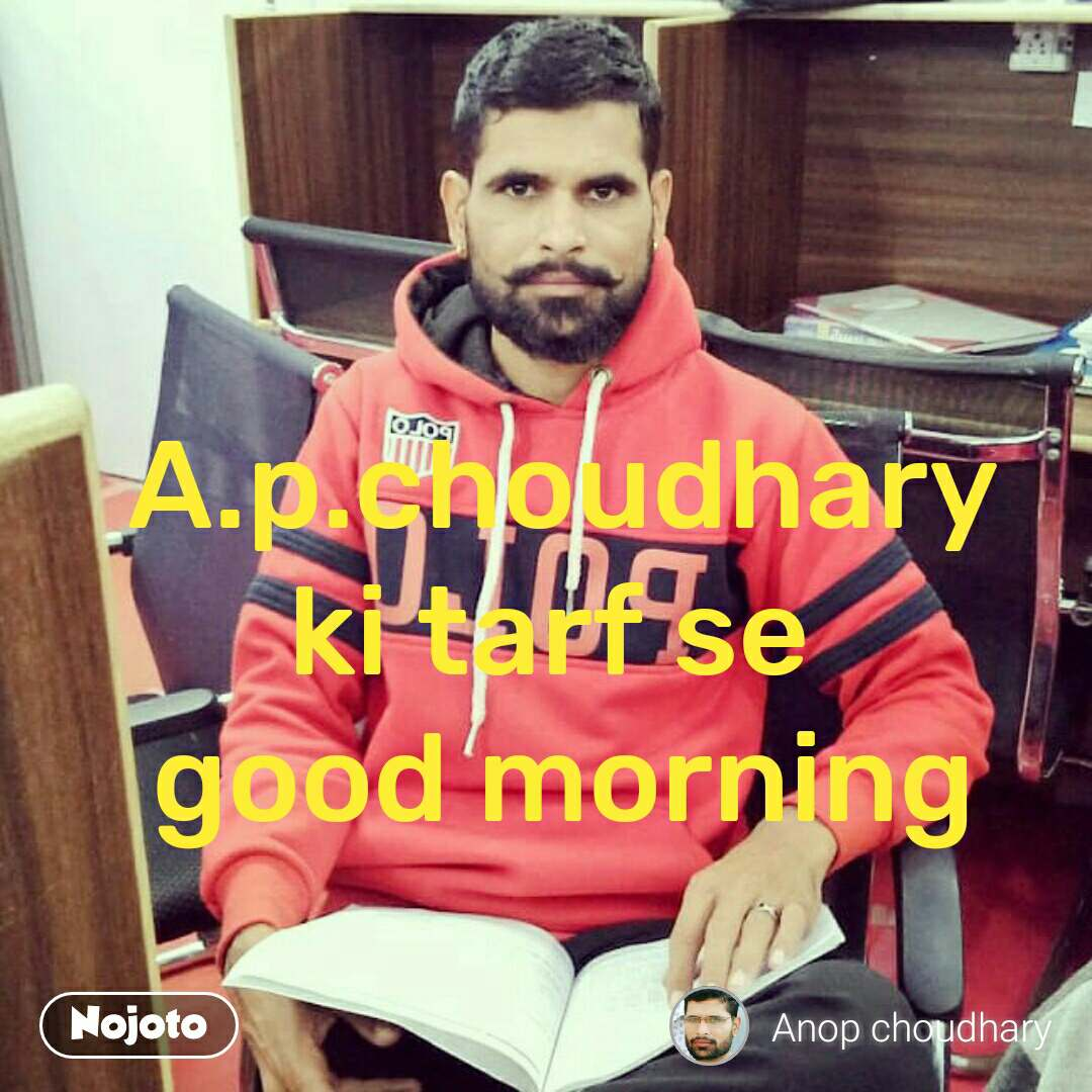 A.p.choudhary ki tarf se  good morning