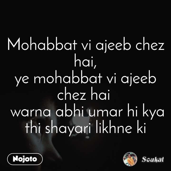 Mohabbat vi ajeeb chez hai, ye mohabbat vi ajeeb chez hai   warna abhi umar hi kya thi shayari likhne ki