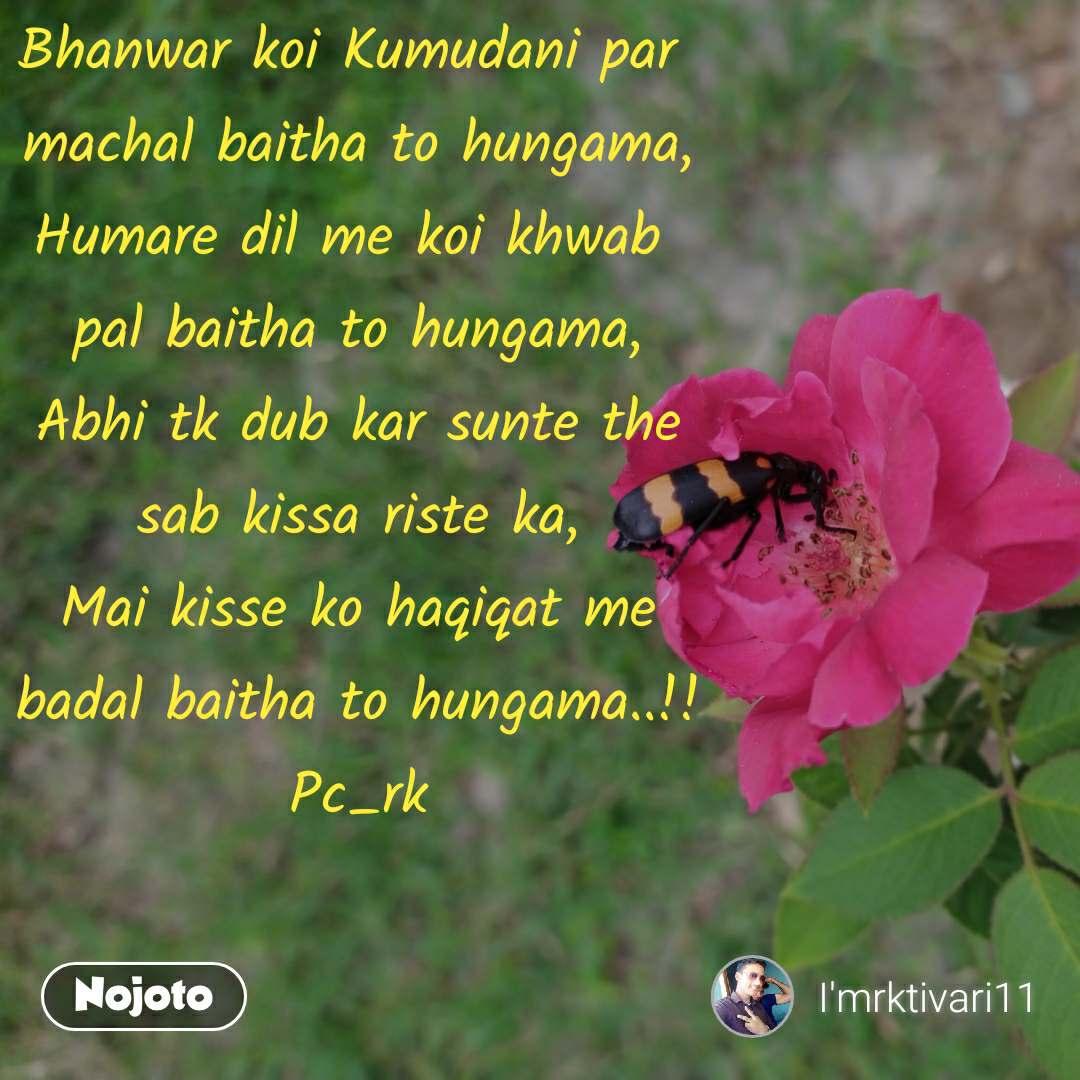 Bhanwar koi Kumudani par  machal baitha to hungama, Humare dil me koi khwab  pal baitha to hungama, Abhi tk dub kar sunte the sab kissa riste ka, Mai kisse ko haqiqat me badal baitha to hungama..!! Pc_rk