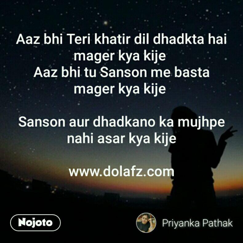 Aaz bhi Teri khatir dil dhadkta hai mager kya kije  Aaz bhi tu Sanson me basta mager kya kije   Sanson aur dhadkano ka mujhpe nahi asar kya kije  www.dolafz.com