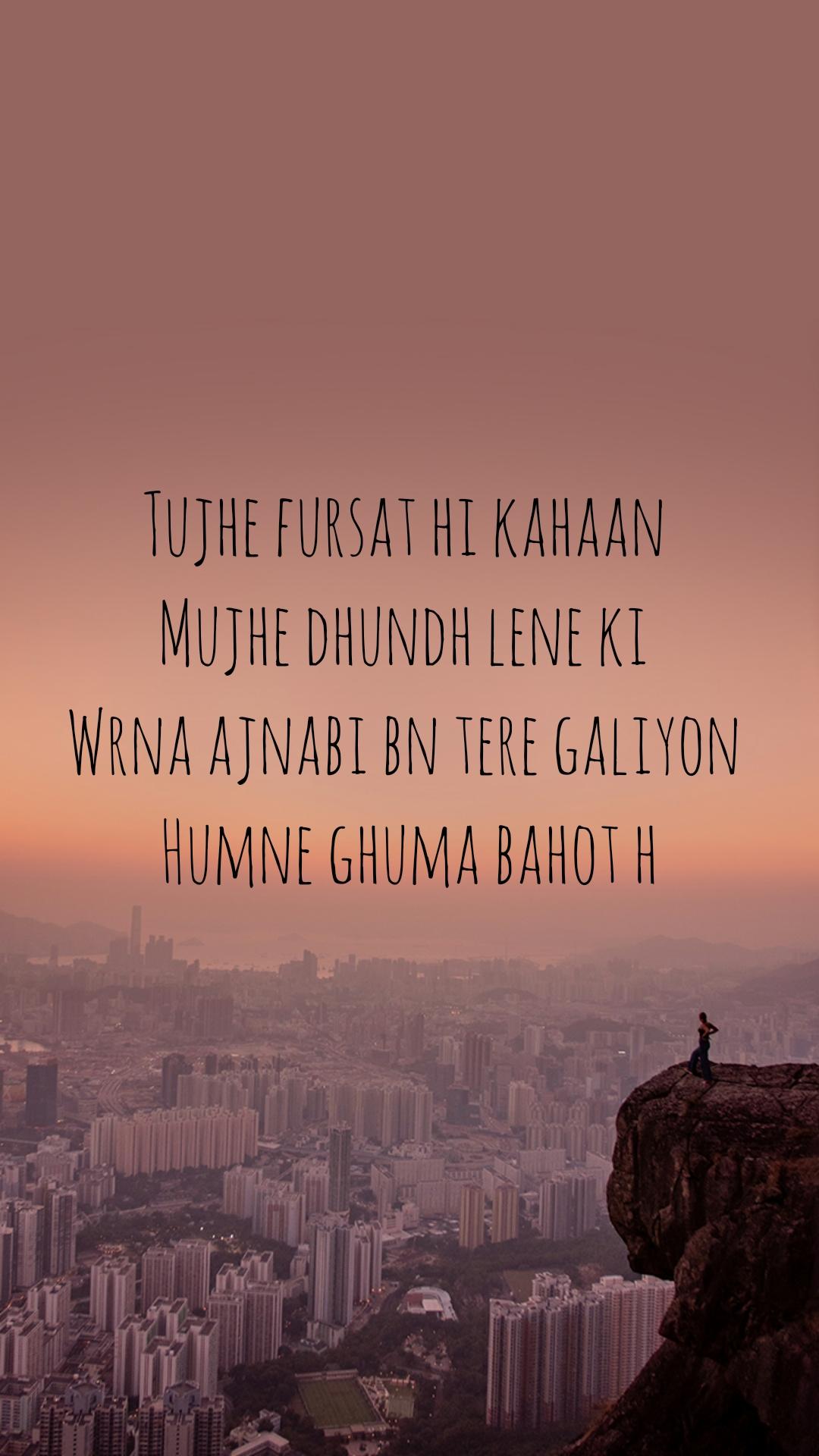 Tujhe fursat hi kahaan  Mujhe dhundh lene ki  Wrna ajnabi bn tere galiyon  Humne ghuma bahot h
