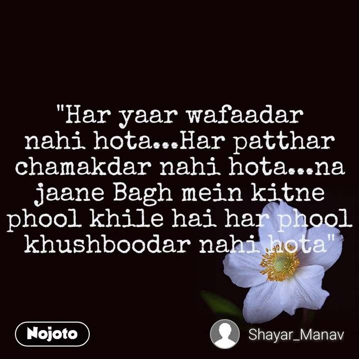 """""""Har yaar wafaadar nahi hota...Har patthar chamakdar nahi hota...na jaane Bagh mein kitne phool khile hai har phool khushboodar nahi hota"""""""