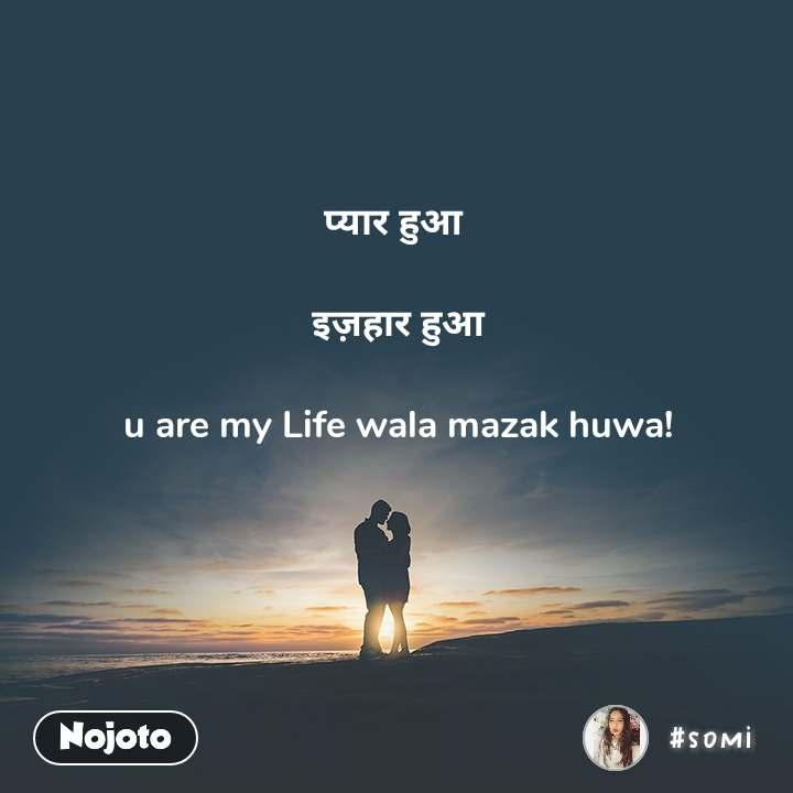 प्यार हुआ   इज़हार हुआ  u are my Life wala mazak huwa!