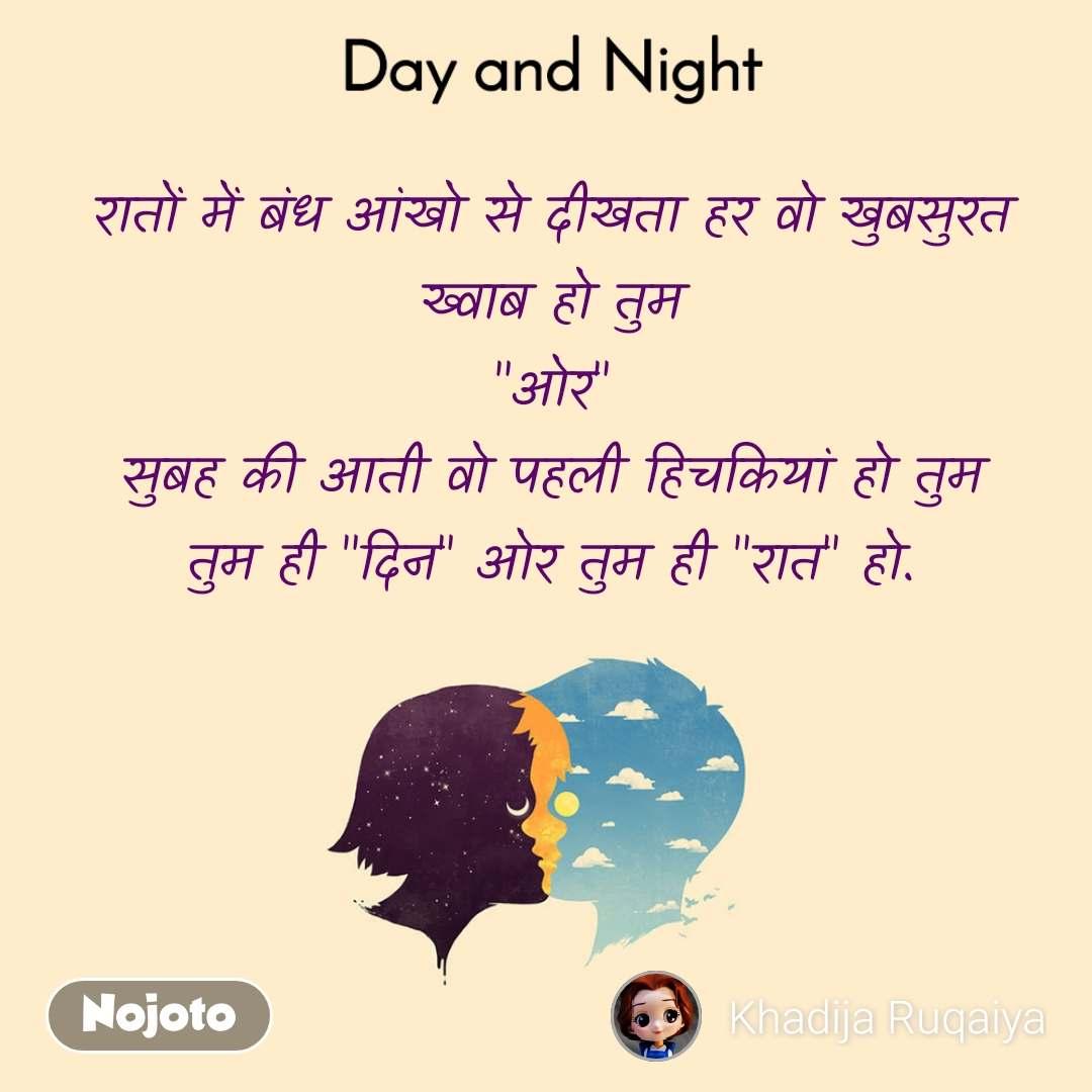 """Day and Night रातों में बंध आंखो से दीखता हर वो खुबसुरत ख्वाब हो तुम """"ओर"""" सुबह की आती वो पहली हिचकियां हो तुम तुम ही """"दिन"""" ओर तुम ही """"रात"""" हो."""