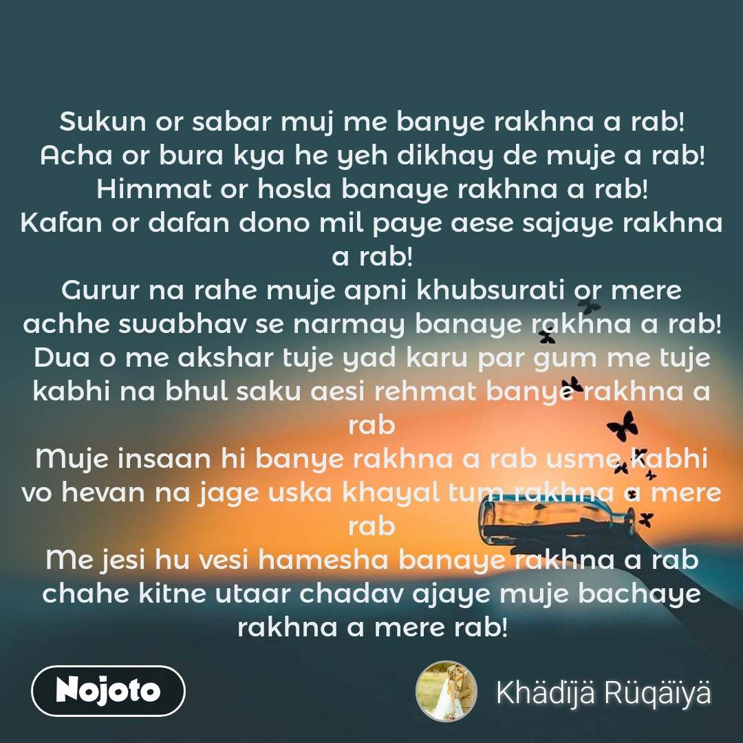 Sukun or sabar muj me banye rakhna a rab! Acha or bura kya he yeh dikhay de muje a rab! Himmat or hosla banaye rakhna a rab! Kafan or dafan dono mil paye aese sajaye rakhna a rab! Gurur na rahe muje apni khubsurati or mere achhe swabhav se narmay banaye rakhna a rab! Dua o me akshar tuje yad karu par gum me tuje kabhi na bhul saku aesi rehmat banye rakhna a rab Muje insaan hi banye rakhna a rab usme kabhi vo hevan na jage uska khayal tum rakhna a mere rab Me jesi hu vesi hamesha banaye rakhna a rab chahe kitne utaar chadav ajaye muje bachaye rakhna a mere rab!