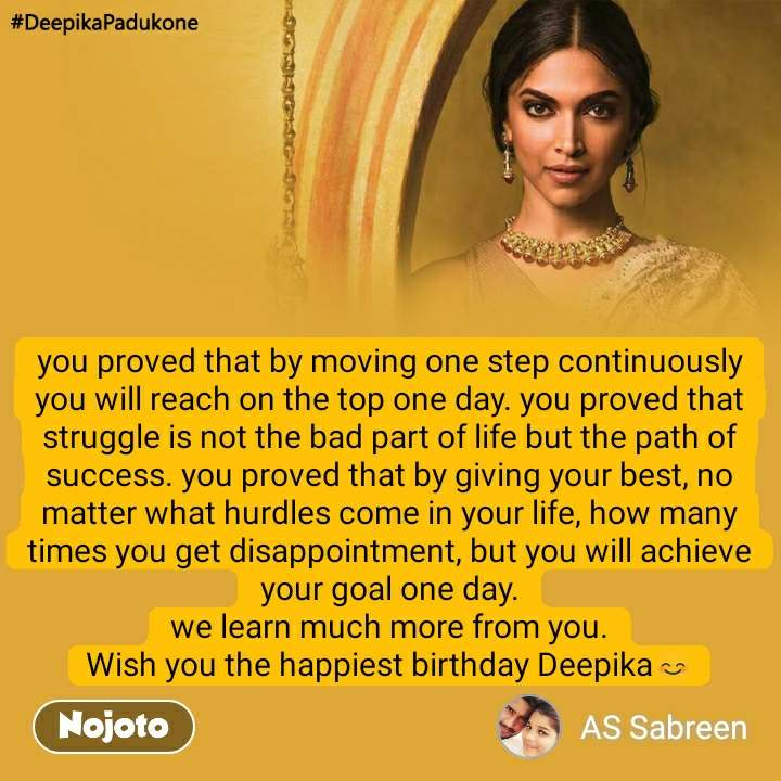 #DeepikaPadukone  you proved that by moving one step continuously you will reach on the top one day. you proved that struggle is not the bad part of life but the path of success. you proved that by giving your best, no matter what hurdles come in your life, how many times you get disappointment, but you will achieve your goal one day. we learn much more from you. Wish you the happiest birthday Deepika😊