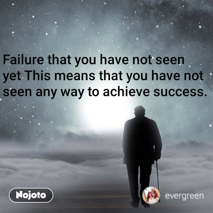 Failure that you have not seen yet This means that you have not seen any way to achieve success.