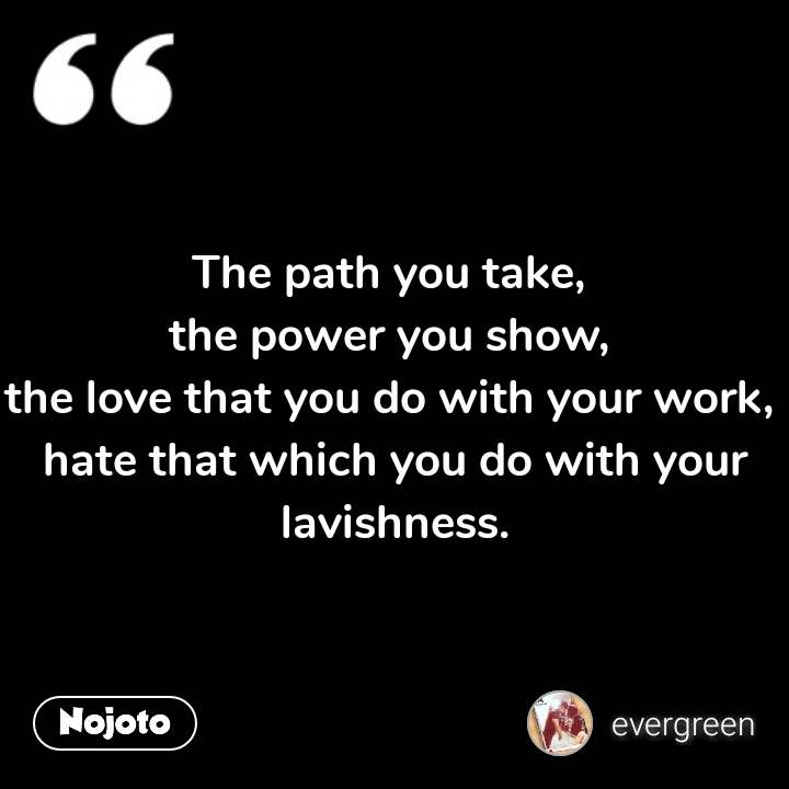 The path you take,  the power you show,  the love that you do with your work,  hate that which you do with your lavishness.