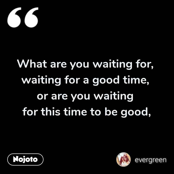 What are you waiting for,  waiting for a good time,  or are you waiting  for this time to be good,