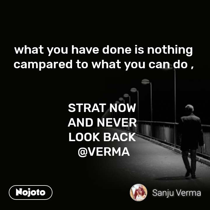 what you have done is nothing campared to what you can do ,   STRAT NOW  AND NEVER  LOOK BACK  @VERMA