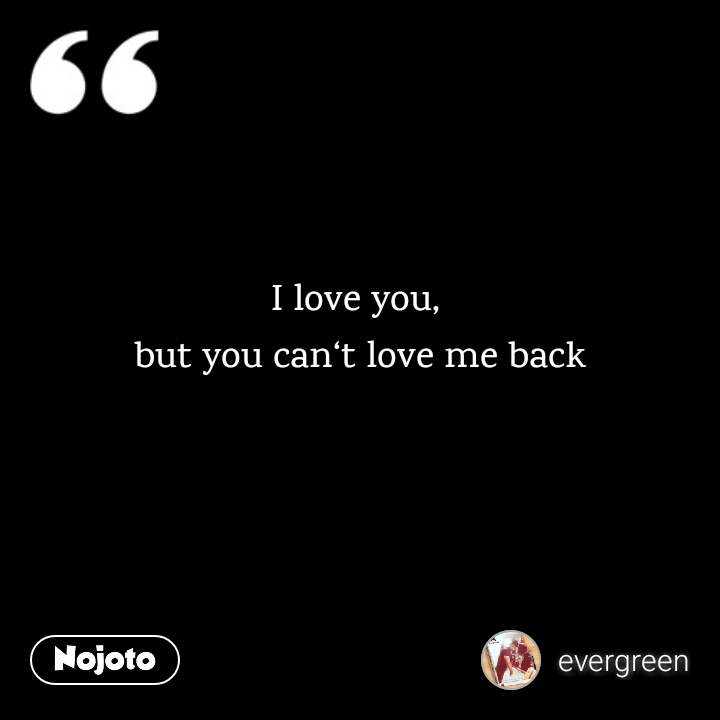 I love you,  but you can't love me back