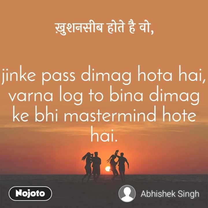ख़ुशनसीब होते है वो, jinke pass dimag hota hai, varna log to bina dimag ke bhi mastermind hote hai.