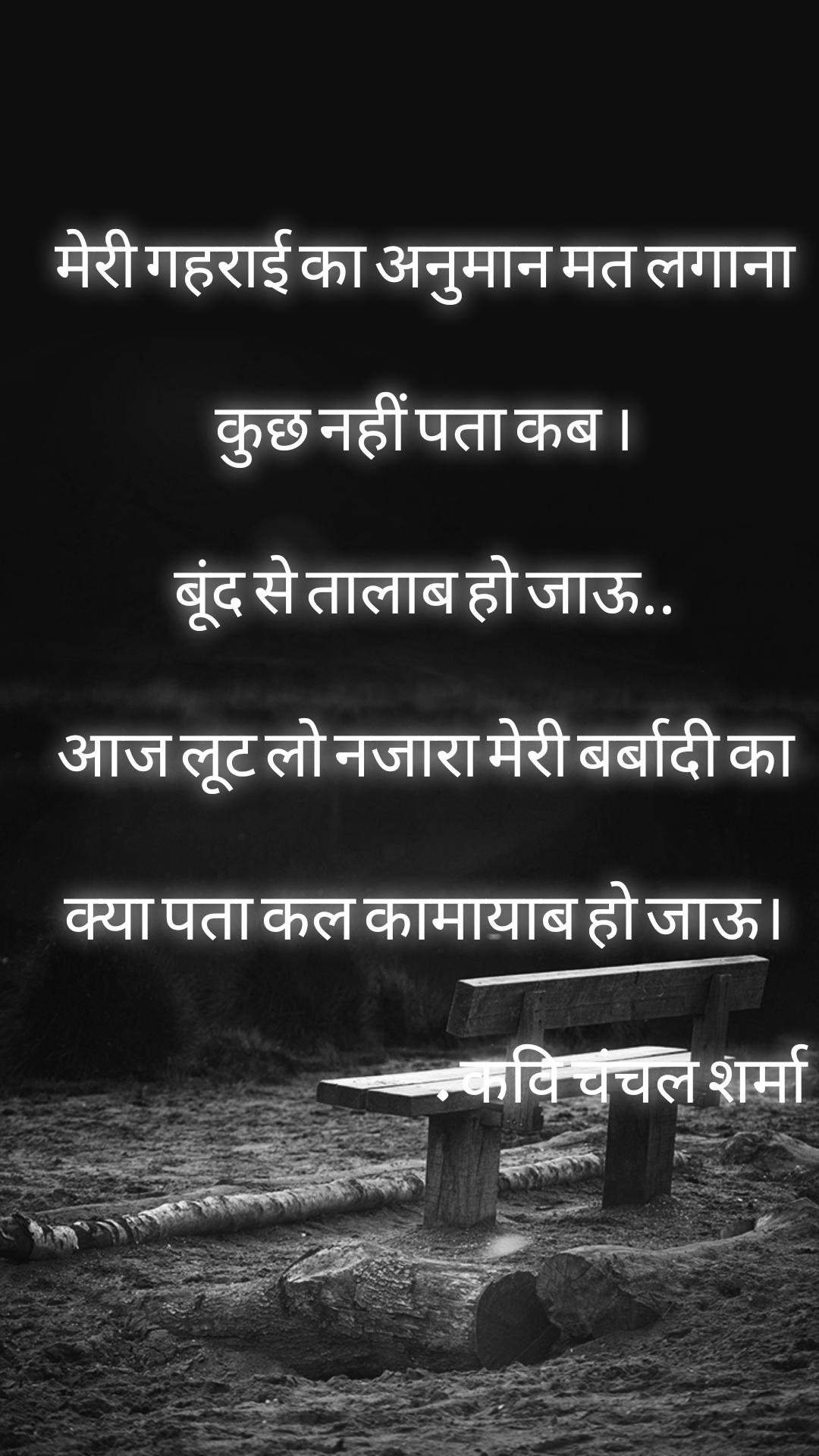 मेरी गहराई का अनुमान मत लगाना कुछ नहीं पता कब । बूंद से तालाब हो जाऊ.. आज लूट लो नजारा मेरी बर्बादी का क्या पता कल कामायाब हो जाऊ।                                                . कवि चंचल शर्मा