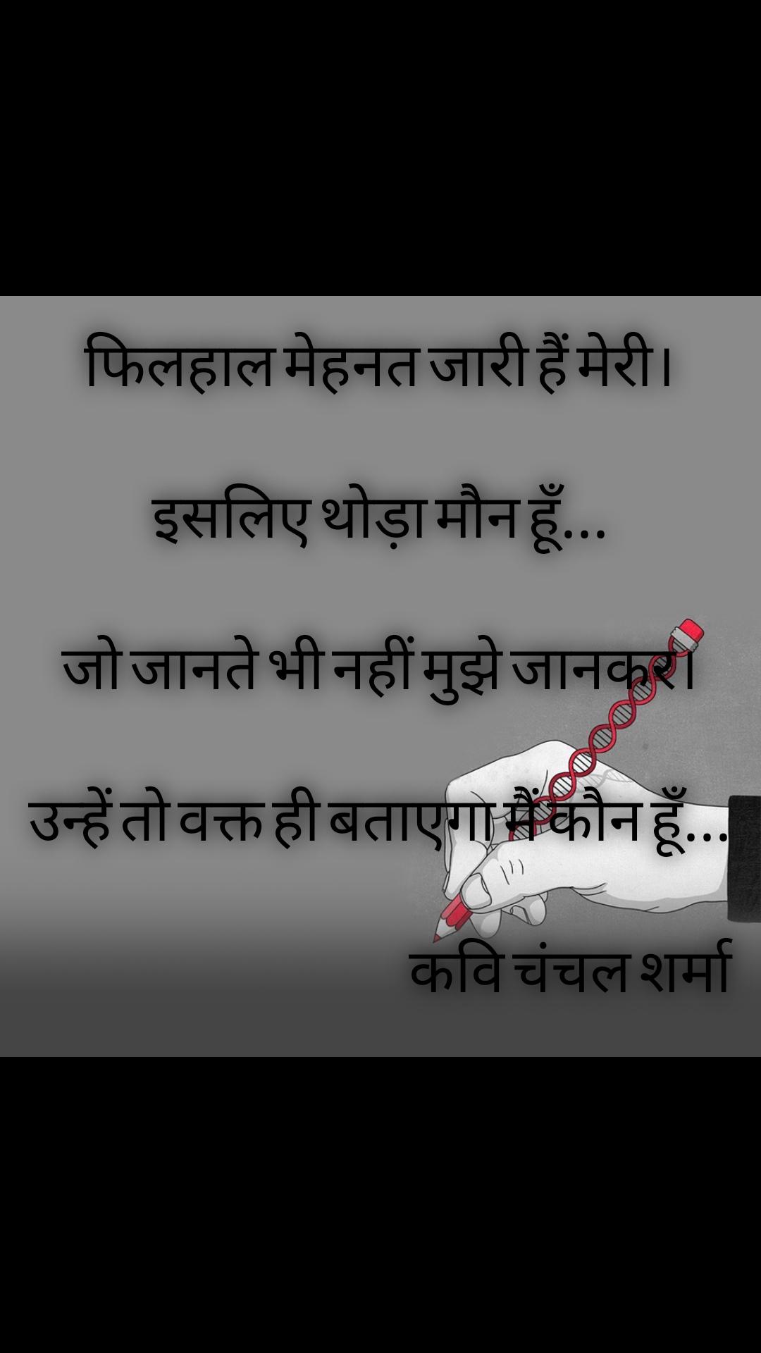 फिलहाल मेहनत जारी हैं मेरी। इसलिए थोड़ा मौन हूँ... जो जानते भी नहीं मुझे जानकर। उन्हें तो वक्त ही बताएगा मैं कौन हूँ...                                                  कवि चंचल शर्मा