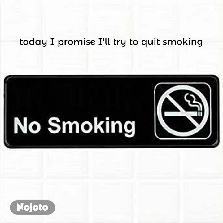 today I promise I'll try to quit smoking