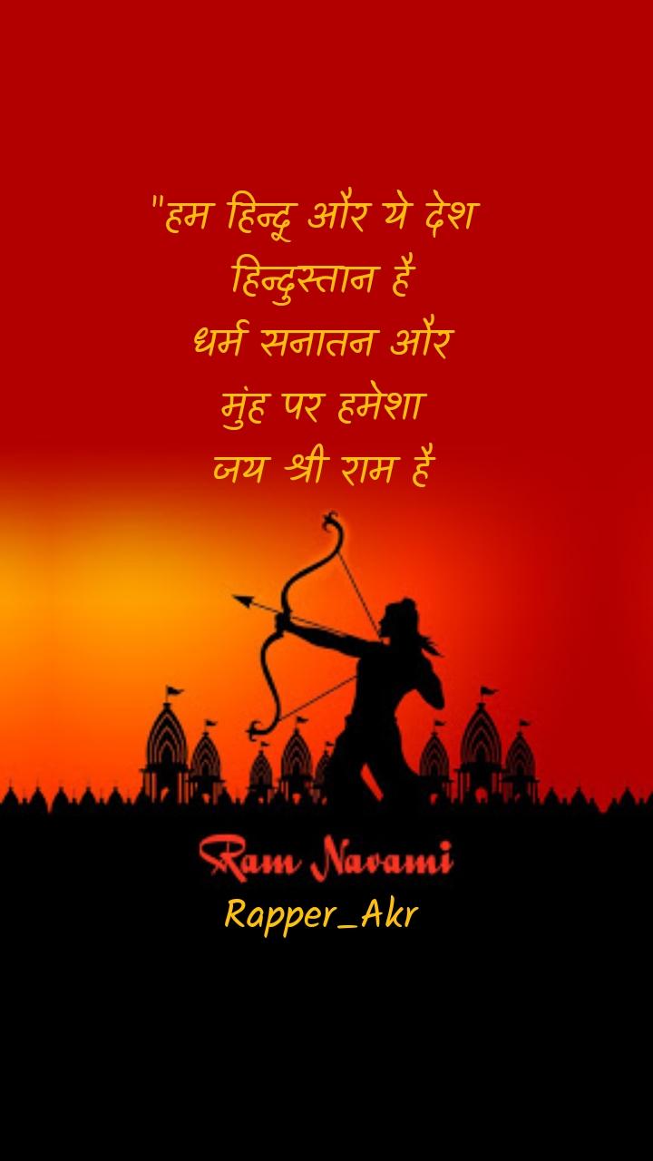 """""""हम हिन्दू और ये देश  हिन्दुस्तान है धर्म सनातन और मुंह पर हमेशा जय श्री राम है       Rapper_Akr"""