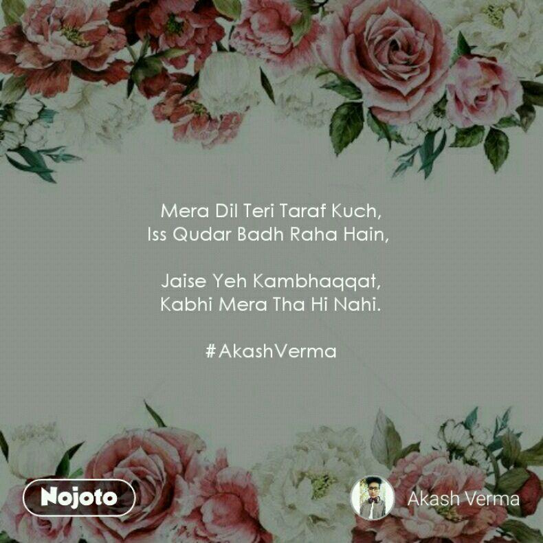 Mera Dil Teri Taraf Kuch, Iss Qudar Badh Raha Hain,   Jaise Yeh Kambhaqqat, Kabhi Mera Tha Hi Nahi.  #AkashVerma