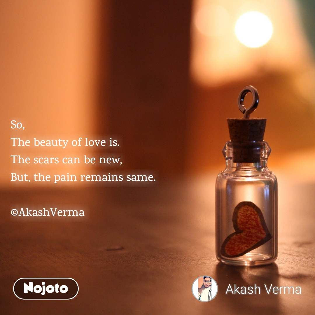 So, The beauty of love is. The scars can be new, But, the pain remains same.  ©AkashVerma