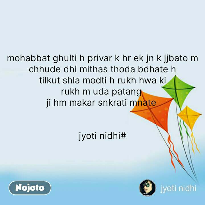 Makar Sankranti Messages  mohabbat ghulti h privar k hr ek jn k jjbato m chhude dhi mithas thoda bdhate h tilkut shla modti h rukh hwa ki rukh m uda patang  ji hm makar snkrati mnate    jyoti nidhi#  #NojotoQuote