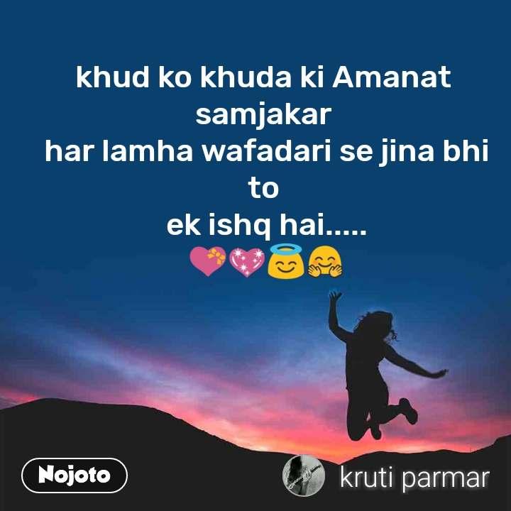 khud ko khuda ki Amanat  samjakar  har lamha wafadari se jina bhi  to  ek ishq hai..... 💝💖😇🤗