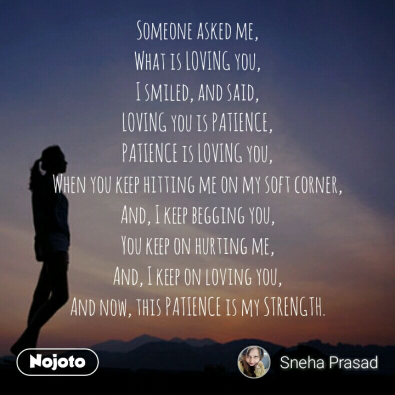 Someone asked me, What is LOVING you, I smiled, and said, LOVING you is PATIENCE, PATIENCE is LOVING you, When you keep hitting me on my soft corner, And, I keep begging you, You keep on hurting me, And, I keep on loving you, And now, this PATIENCE is my STRENGTH.