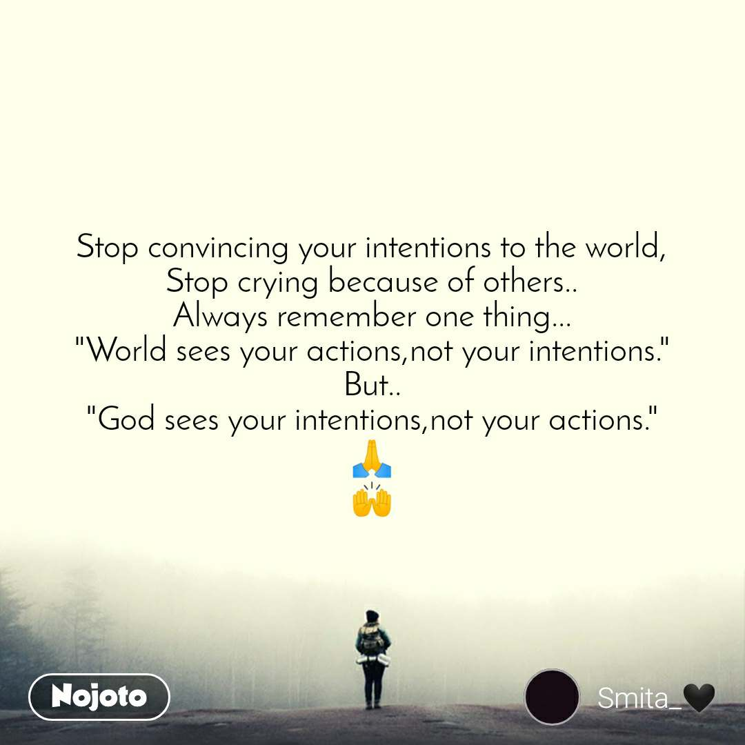 """Stop convincing your intentions to the world, Stop crying because of others.. Always remember one thing... """"World sees your actions,not your intentions."""" But.. """"God sees your intentions,not your actions."""" 🙏 🙌"""