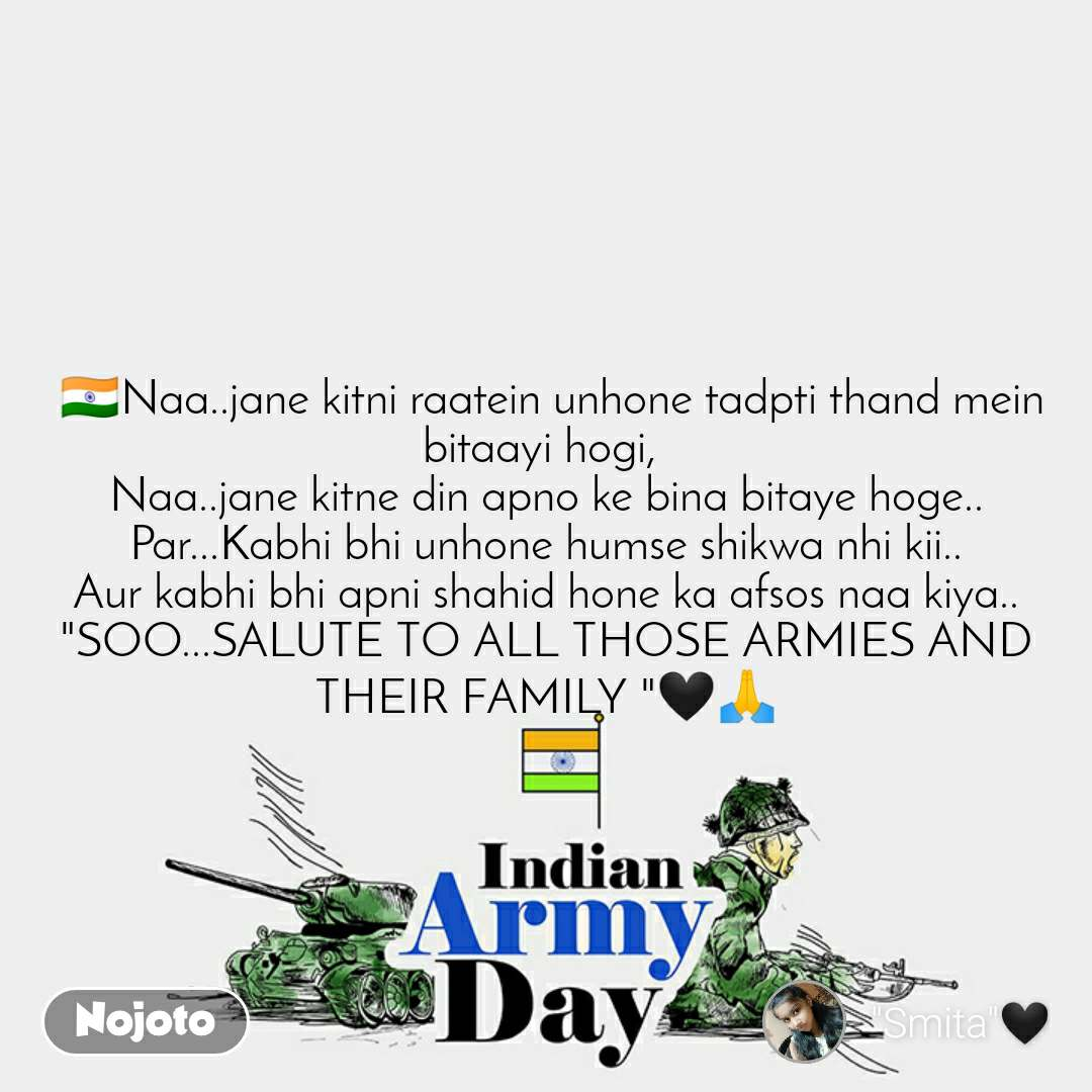 "Indian Army Day   🇮🇳Naa..jane kitni raatein unhone tadpti thand mein bitaayi hogi,  Naa..jane kitne din apno ke bina bitaye hoge.. Par...Kabhi bhi unhone humse shikwa nhi kii.. Aur kabhi bhi apni shahid hone ka afsos naa kiya.. ""SOO...SALUTE TO ALL THOSE ARMIES AND THEIR FAMILY ""🖤🙏"