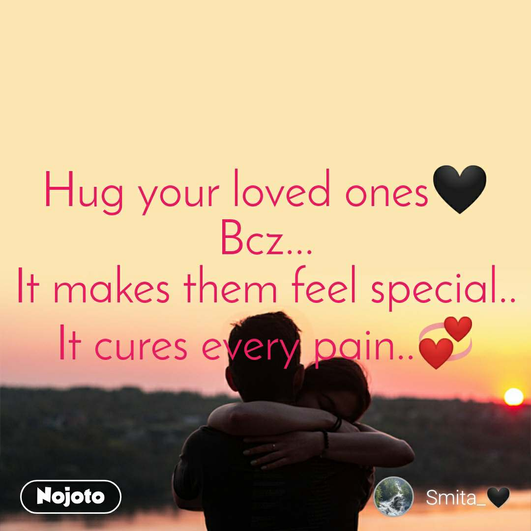 Hug your loved ones🖤 Bcz... It makes them feel special.. It cures every pain..💞