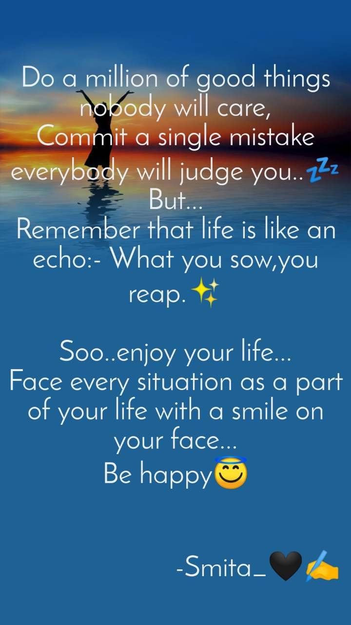 Do a million of good things nobody will care, Commit a single mistake everybody will judge you..💤 But... Remember that life is like an echo:- What you sow,you reap.✨  Soo..enjoy your life... Face every situation as a part of your life with a smile on your face... Be happy😇                           -Smita_🖤✍️