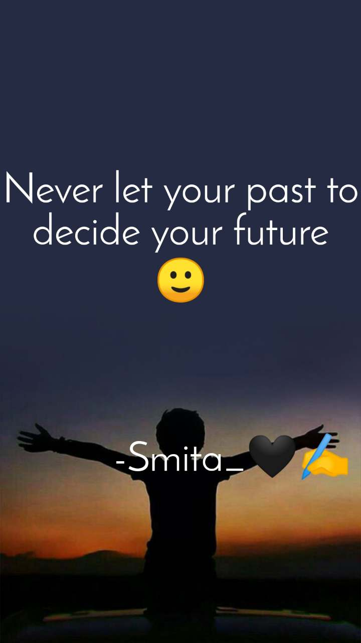 Never let your past to decide your future 🙂              -Smita_🖤✍️