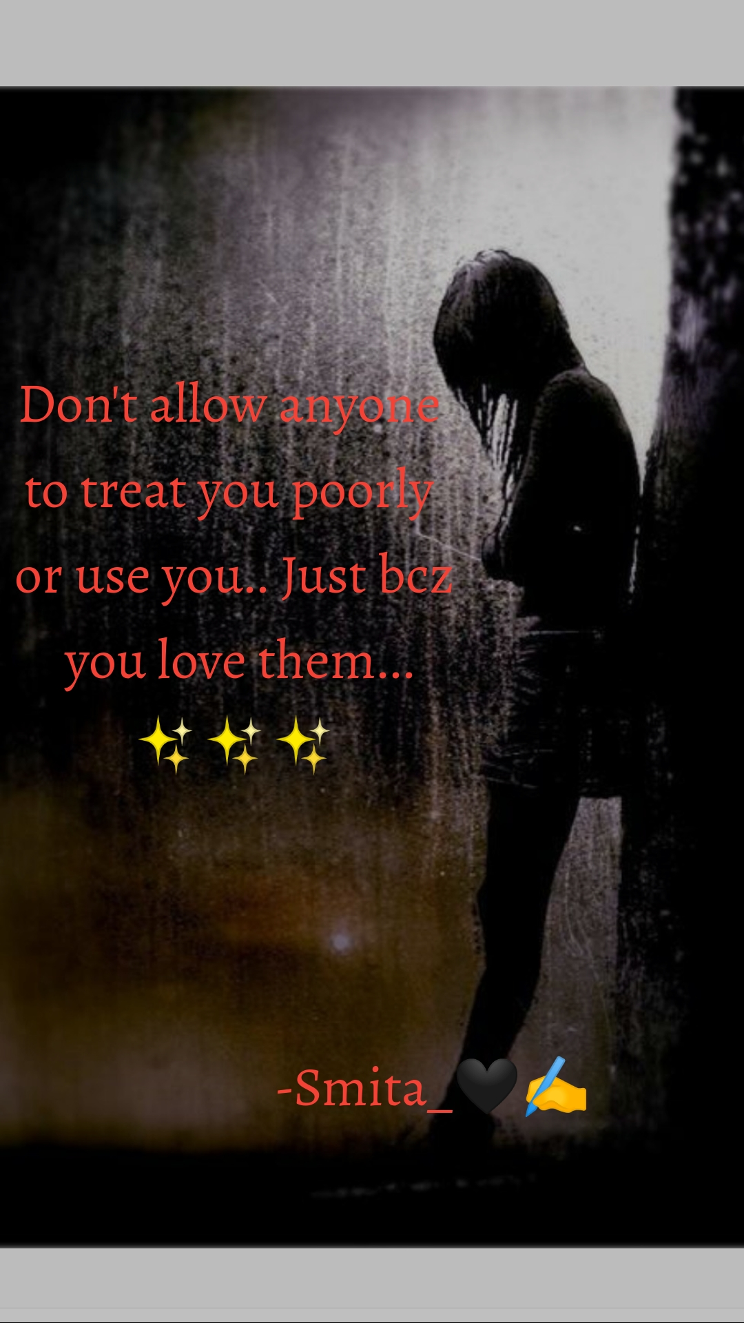 Don't allow anyone  to treat you poorly  or use you.. Just bcz  you love them... ✨✨✨                                        -Smita_🖤✍️