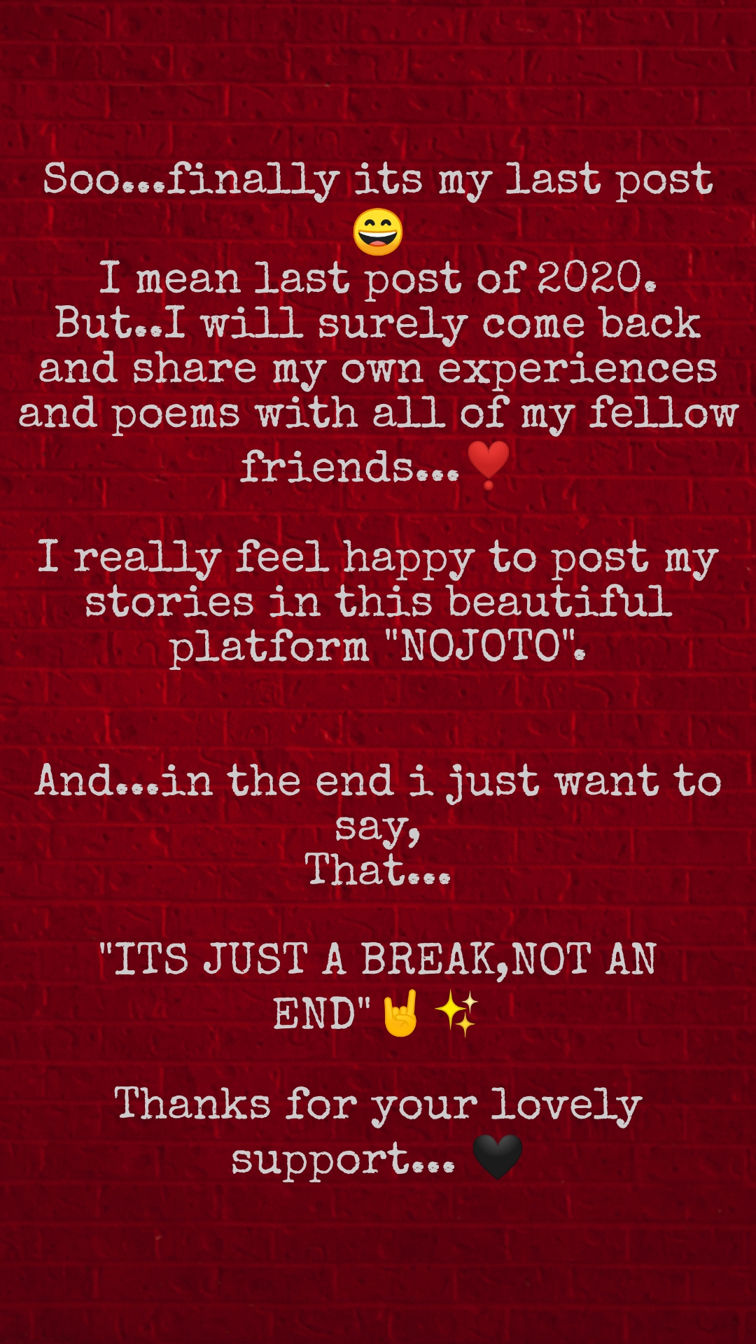 """Soo...finally its my last post😄 I mean last post of 2020. But..I will surely come back and share my own experiences and poems with all of my fellow friends...❣️  I really feel happy to post my stories in this beautiful platform """"NOJOTO"""".   And...in the end i just want to say, That...  """"ITS JUST A BREAK,NOT AN END""""🤘✨  Thanks for your lovely support... 🖤"""