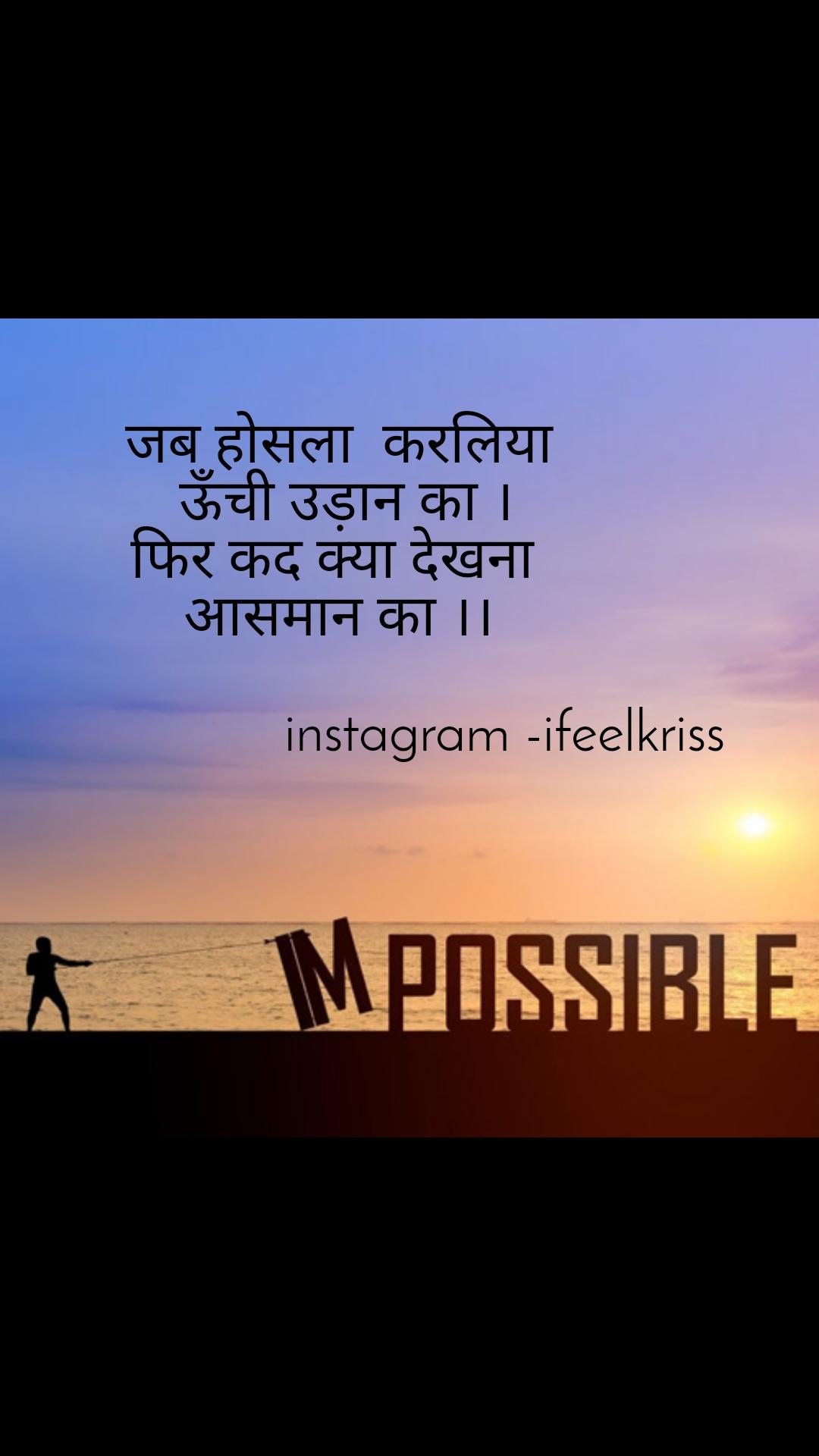 Impossible  जब होसला  करलिया  ऊँची उड़ान का । फिर कद क्या देखना  आसमान का ।।                         instagram -ifeelkriss