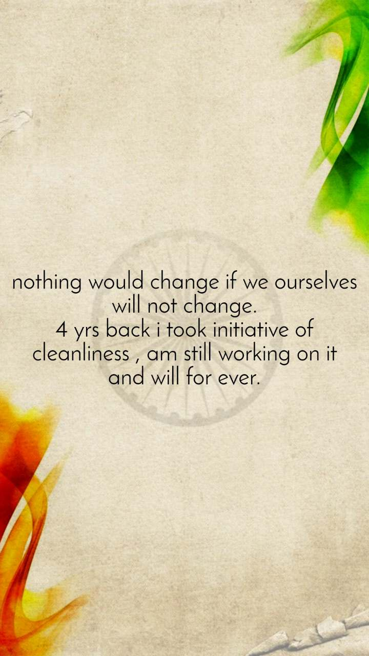 nothing would change if we ourselves will not change. 4 yrs back i took initiative of cleanliness , am still working on it and will for ever.