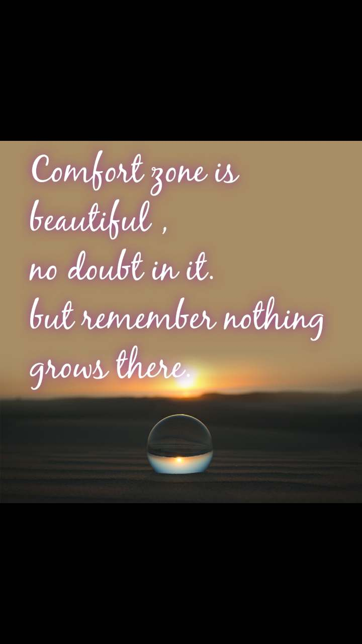 Comfort zone is beautiful , no doubt in it. but remember nothing grows there.