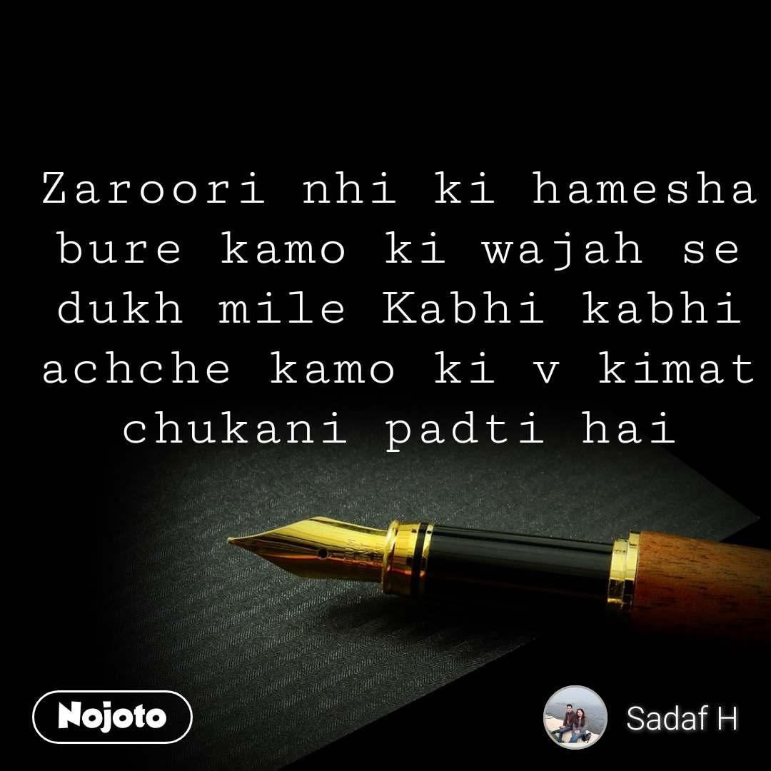 Zaroori nhi ki hamesha bure kamo ki wajah se dukh mile Kabhi kabhi achche kamo ki v kimat chukani padti hai